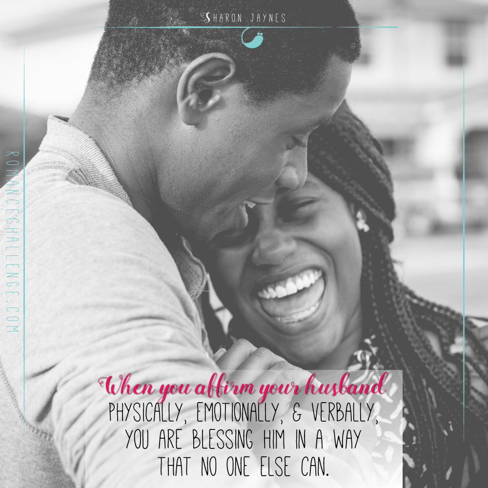 When you affirm your husband physically, emotionally, and verbally, you are blessing him in a way that no one else can. 14-Day Romance Challenge by Sharon Jaynes.